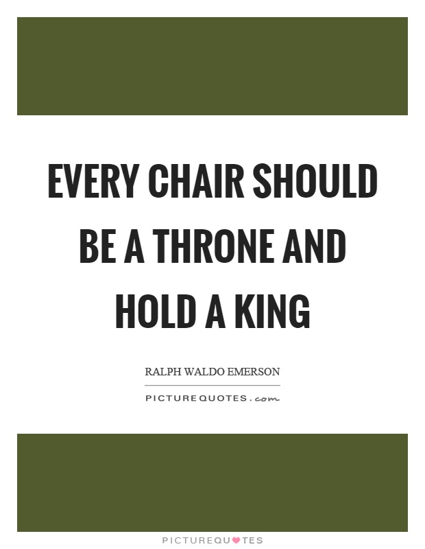 Every chair should be a throne and hold a king Picture Quote #1