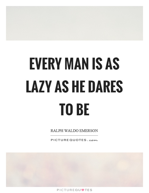 Every man is as lazy as he dares to be Picture Quote #1