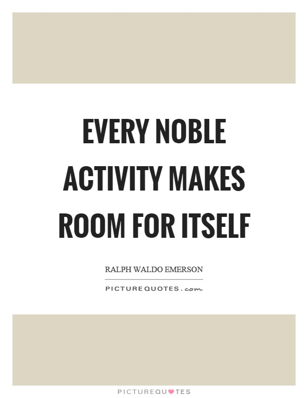 Every noble activity makes room for itself Picture Quote #1