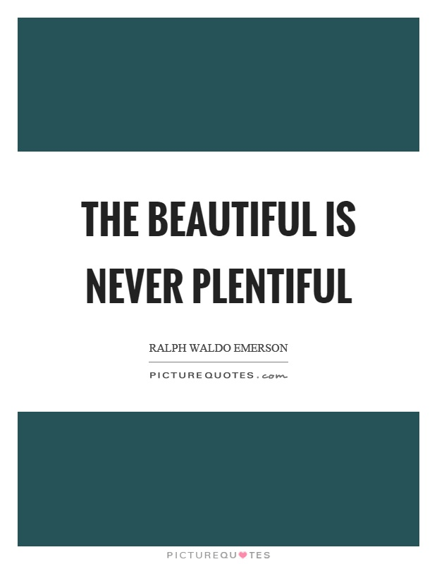 The beautiful is never plentiful Picture Quote #1