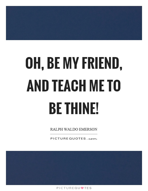Oh, be my friend, and teach me to be thine! Picture Quote #1