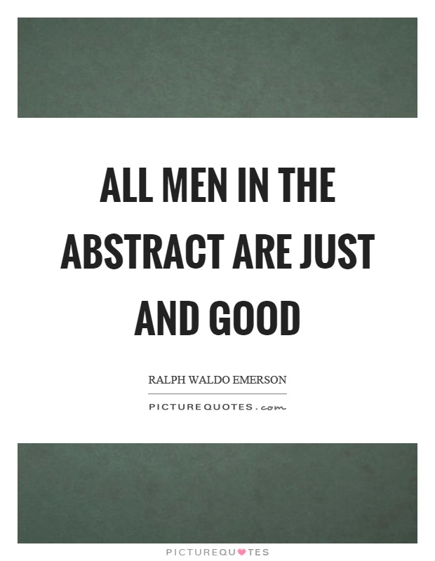 All men in the abstract are just and good Picture Quote #1