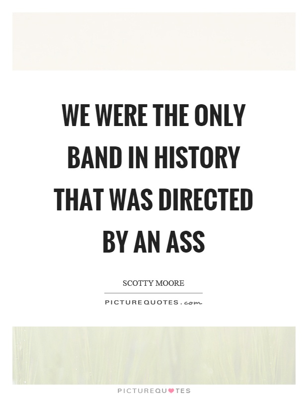 We were the only band in history that was directed by an ass Picture Quote #1