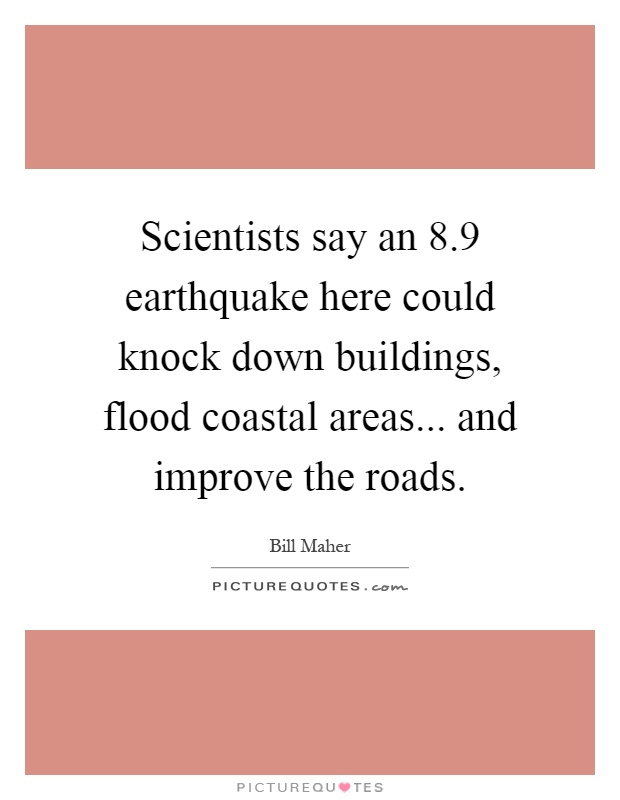 Scientists say an 8.9 earthquake here could knock down buildings, flood coastal areas... and improve the roads Picture Quote #1