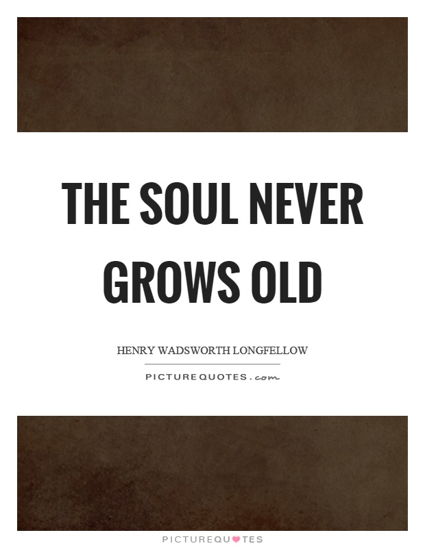 The soul never grows old Picture Quote #1