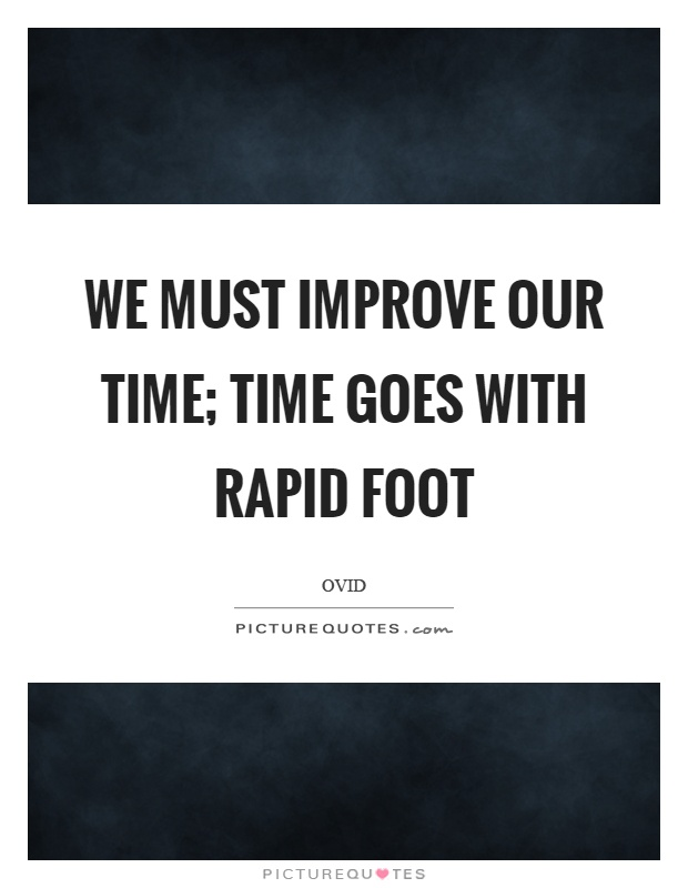 We must improve our time; time goes with rapid foot Picture Quote #1
