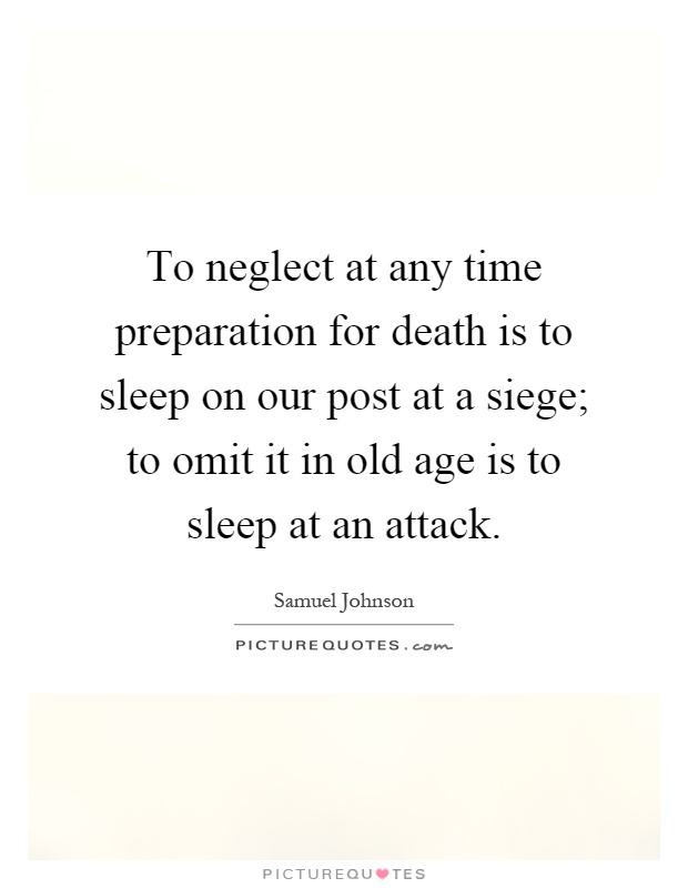 To neglect at any time preparation for death is to sleep on our post at a siege; to omit it in old age is to sleep at an attack Picture Quote #1