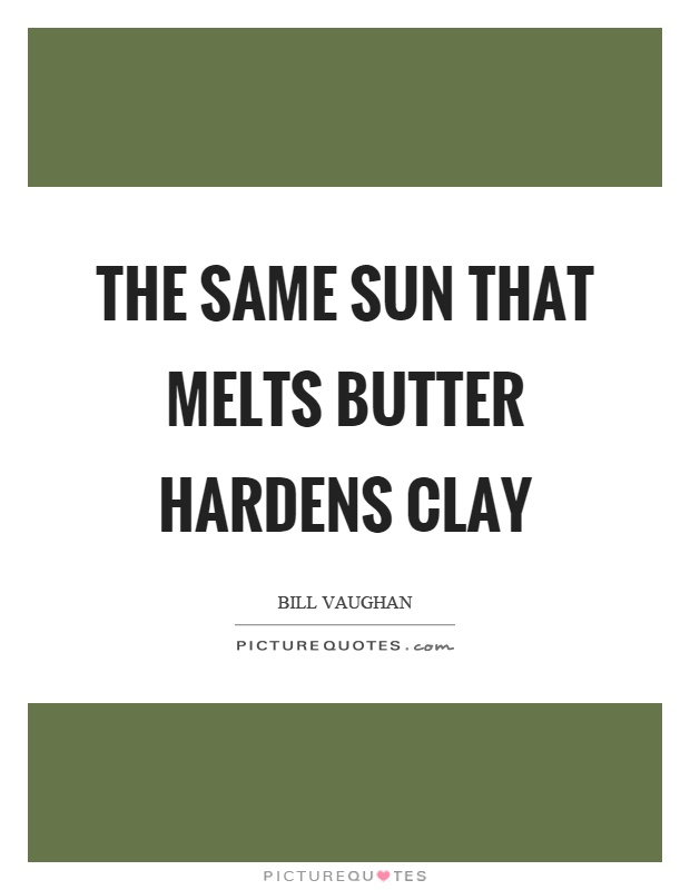 The same sun that melts butter hardens clay Picture Quote #1