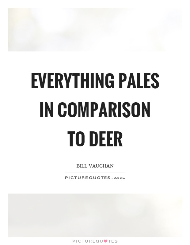 Everything pales in comparison to deer Picture Quote #1