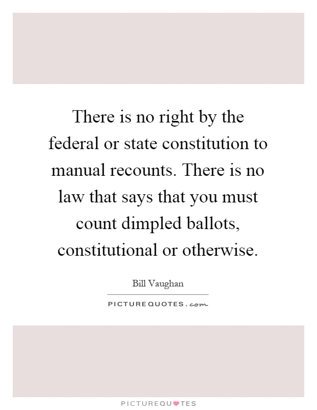 There is no right by the federal or state constitution to manual recounts. There is no law that says that you must count dimpled ballots, constitutional or otherwise Picture Quote #1