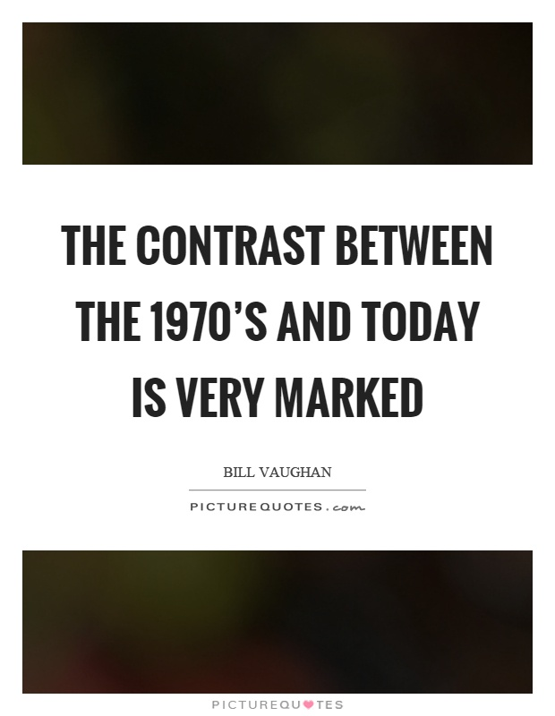 The contrast between the 1970's and today is very marked Picture Quote #1