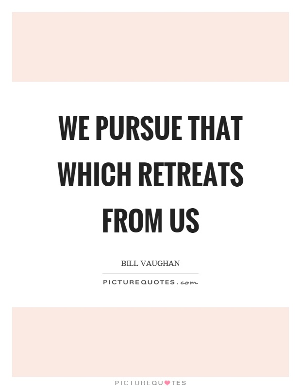 We pursue that which retreats from us Picture Quote #1