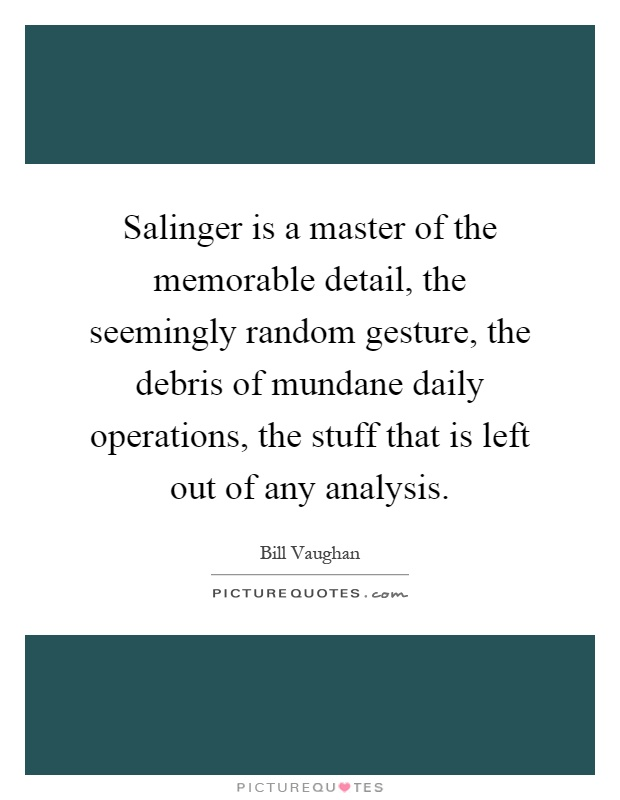 Salinger is a master of the memorable detail, the seemingly random gesture, the debris of mundane daily operations, the stuff that is left out of any analysis Picture Quote #1