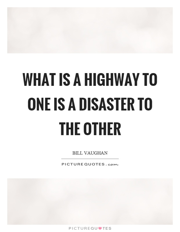 What is a highway to one is a disaster to the other Picture Quote #1