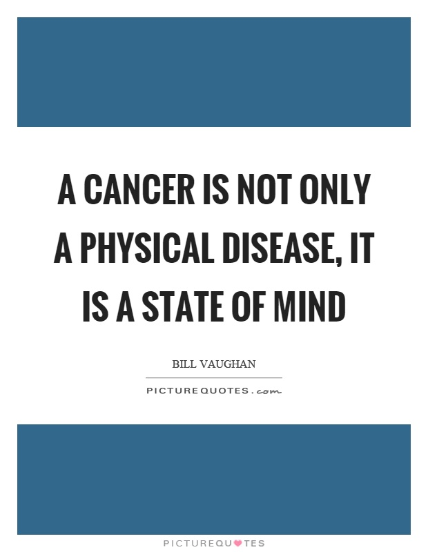 A cancer is not only a physical disease, it is a state of mind Picture Quote #1