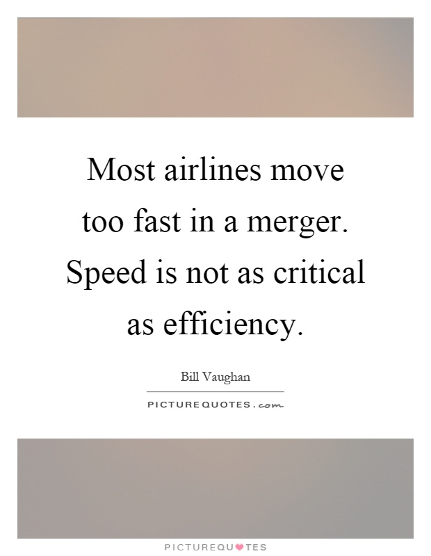 Most airlines move too fast in a merger. Speed is not as critical as efficiency Picture Quote #1