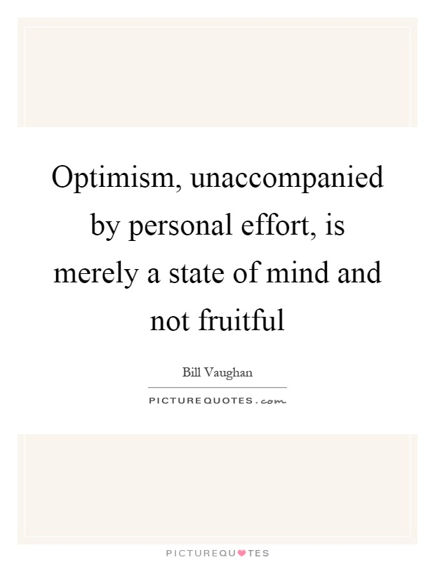 Optimism, unaccompanied by personal effort, is merely a state of mind and not fruitful Picture Quote #1
