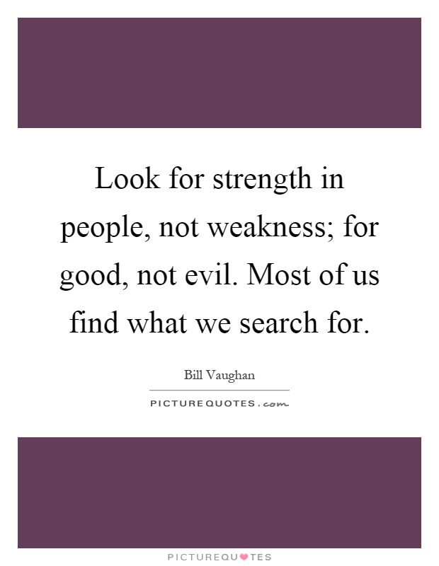 Look for strength in people, not weakness; for good, not evil. Most of us find what we search for Picture Quote #1