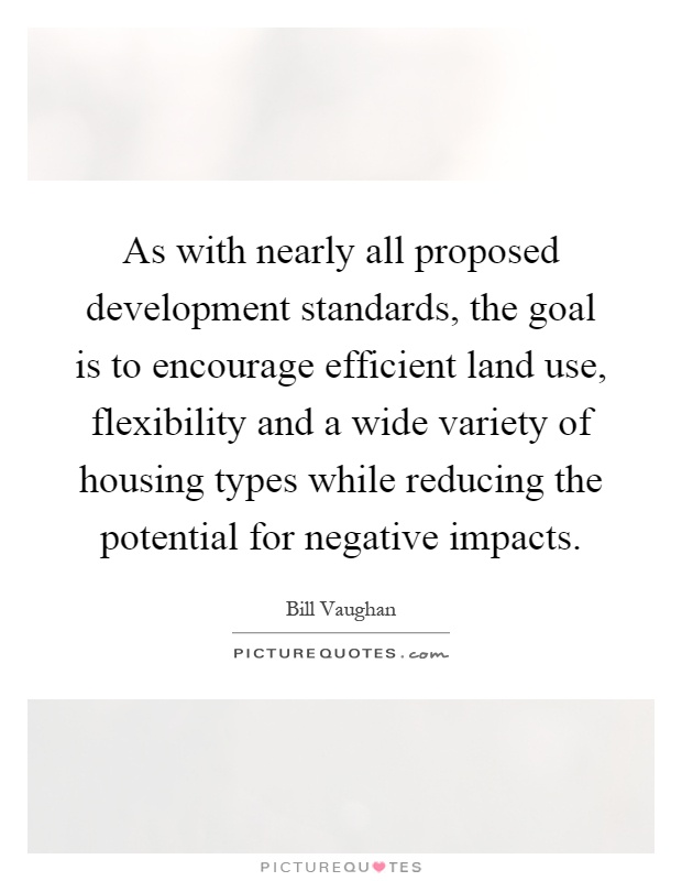 As with nearly all proposed development standards, the goal is to encourage efficient land use, flexibility and a wide variety of housing types while reducing the potential for negative impacts Picture Quote #1