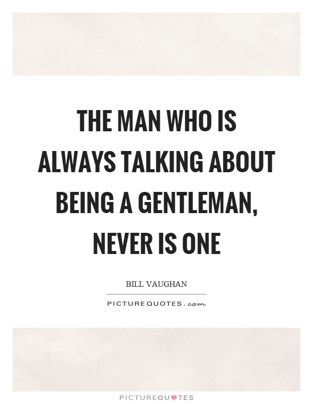 The man who is always talking about being a gentleman, never is one Picture Quote #1