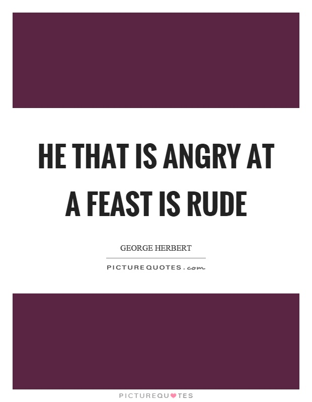 He that is angry at a feast is rude Picture Quote #1