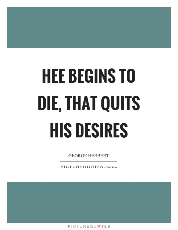 Hee begins to die, that quits his desires Picture Quote #1