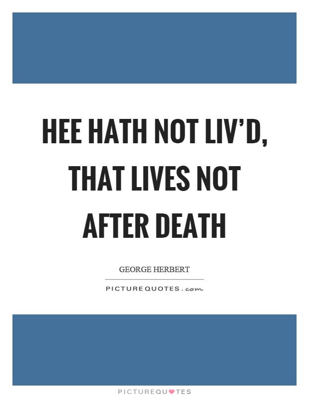 Hee hath not liv'd, that lives not after death Picture Quote #1