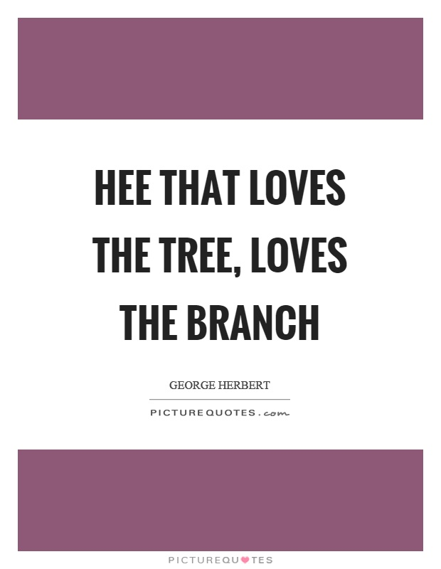 Hee that loves the tree, loves the branch Picture Quote #1