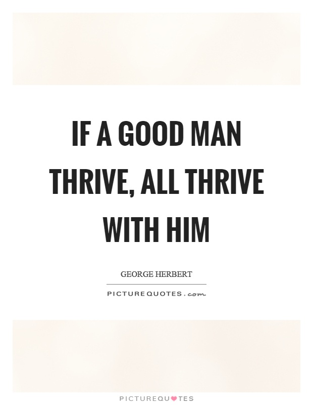 If a good man thrive, all thrive with him Picture Quote #1