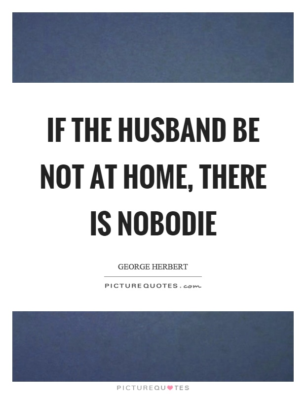 If the husband be not at home, there is nobodie Picture Quote #1