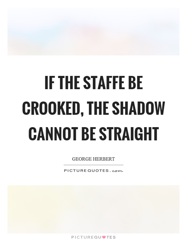 If the staffe be crooked, the shadow cannot be straight Picture Quote #1
