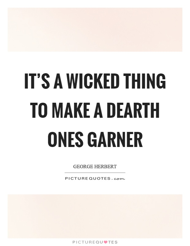 It's a wicked thing to make a dearth ones garner Picture Quote #1
