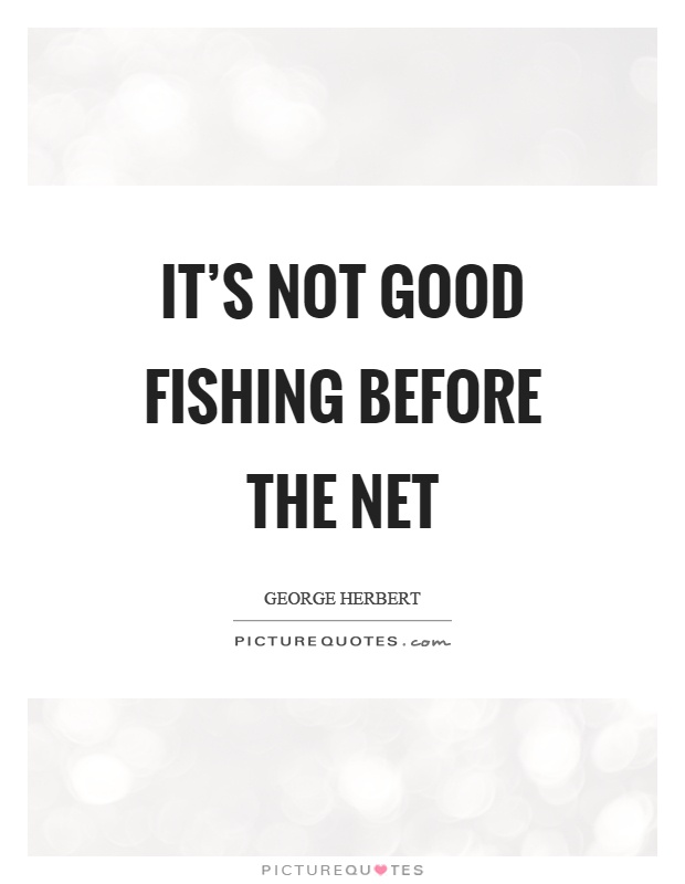 It's not good fishing before the net Picture Quote #1