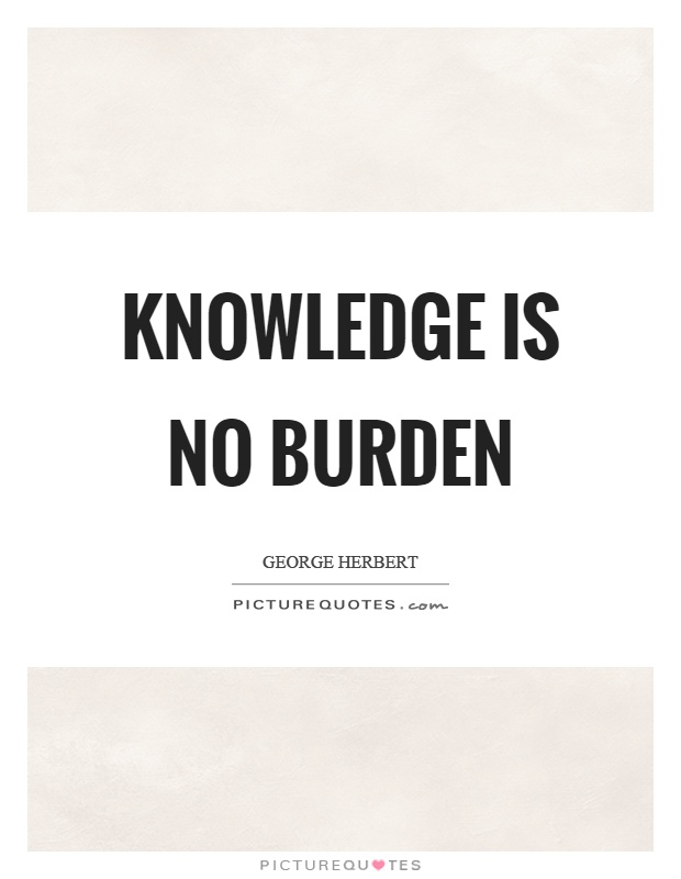 Knowledge is no burden Picture Quote #1