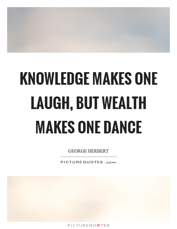 Knowledge makes one laugh, but wealth makes one dance Picture Quote #1