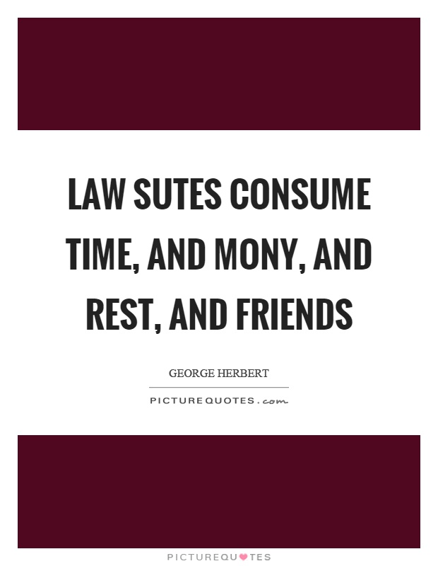 Law sutes consume time, and mony, and rest, and friends Picture Quote #1
