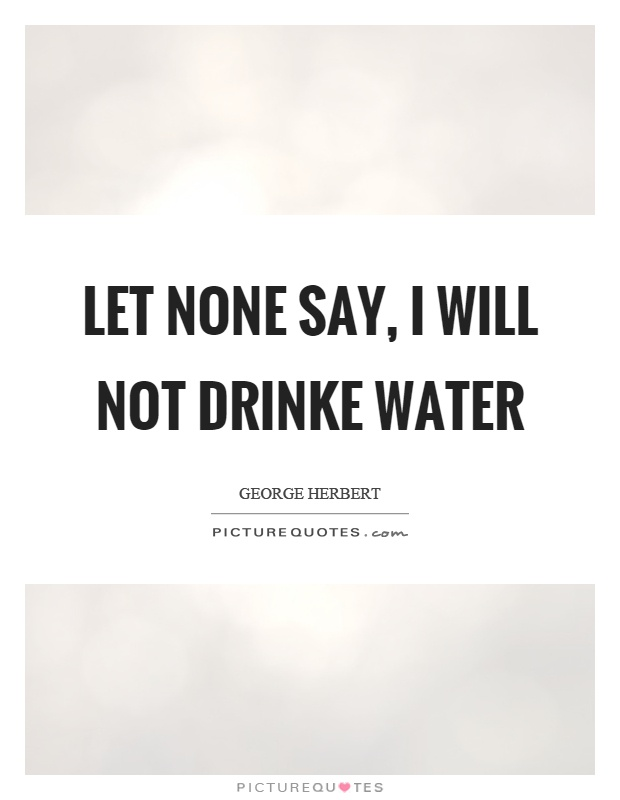 Let none say, I will not drinke water Picture Quote #1