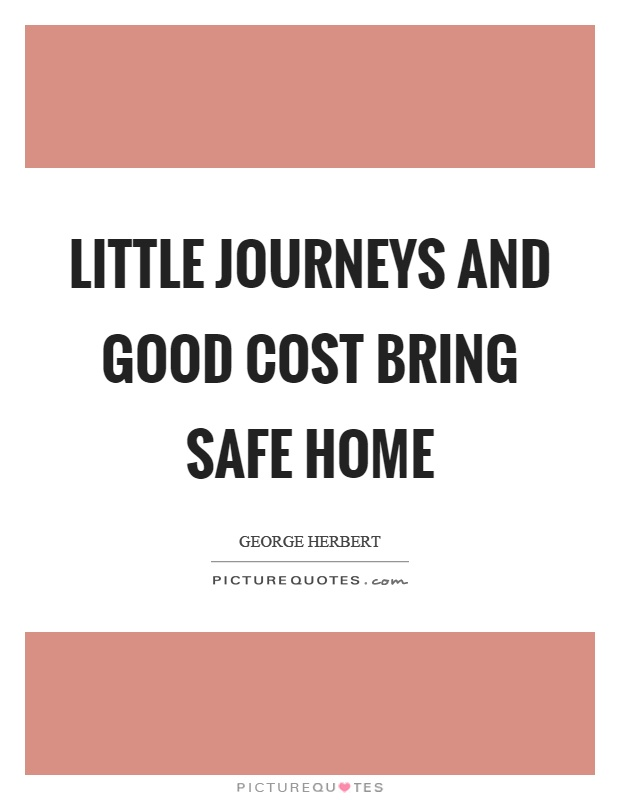 Little journeys and good cost bring safe home Picture Quote #1