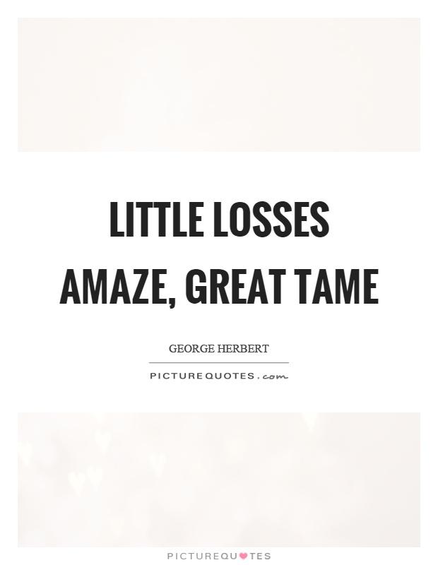 Little losses amaze, great tame Picture Quote #1