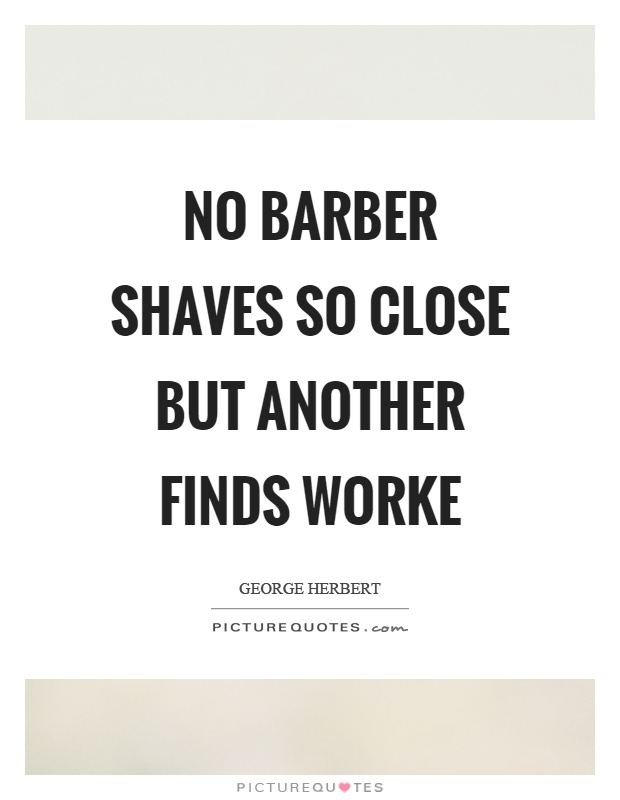 No barber shaves so close but another finds worke Picture Quote #1