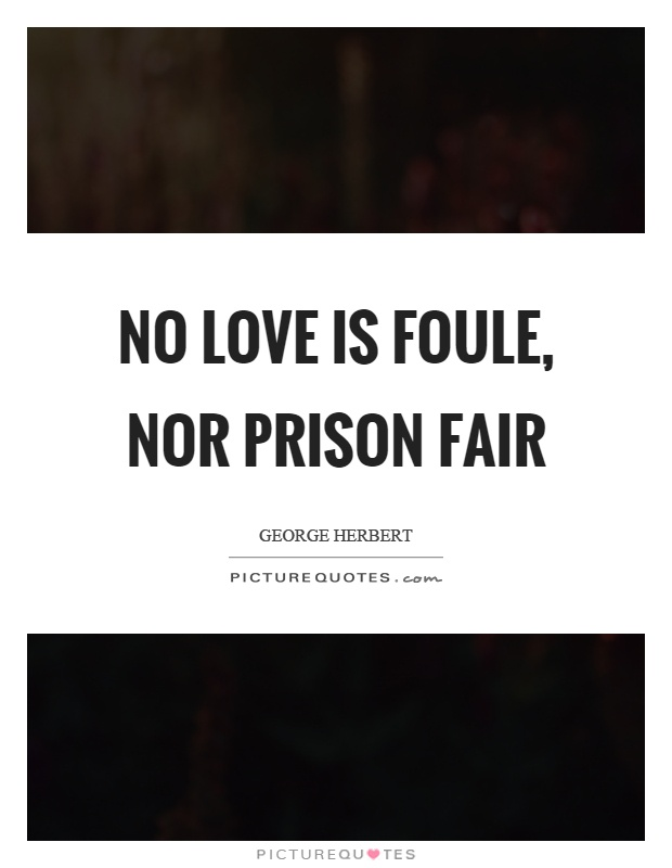 No love is foule, nor prison fair Picture Quote #1