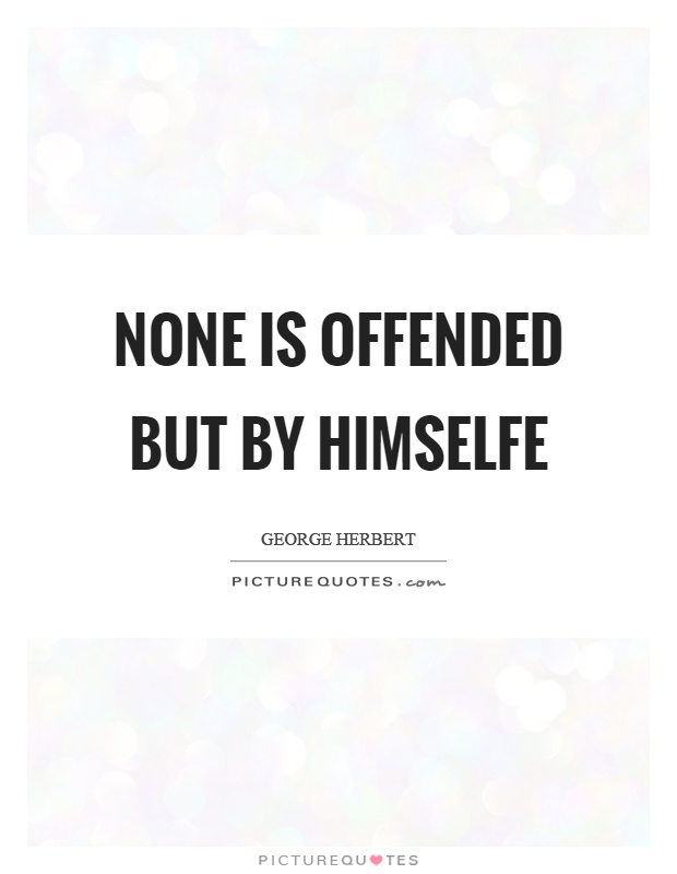 None is offended but by himselfe Picture Quote #1