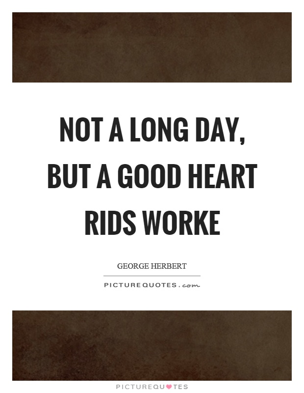 Not a long day, but a good heart rids worke Picture Quote #1