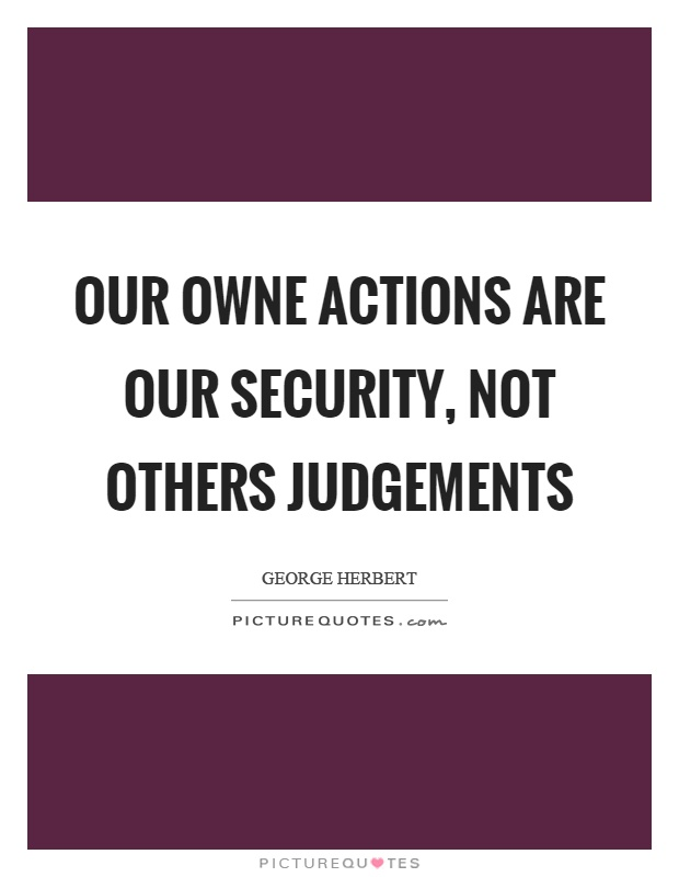 Our owne actions are our security, not others judgements Picture Quote #1