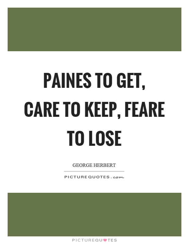 Paines to get, care to keep, feare to lose Picture Quote #1