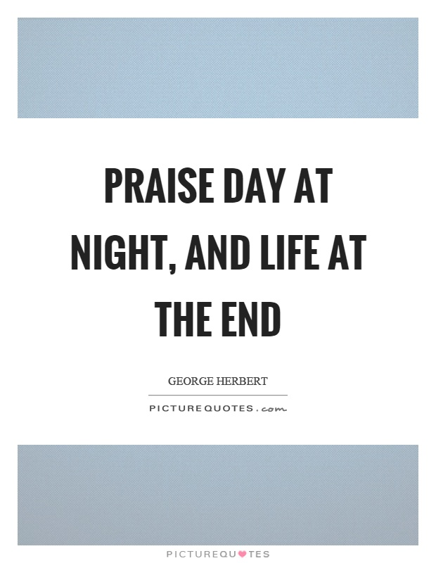 Praise day at night, and life at the end Picture Quote #1