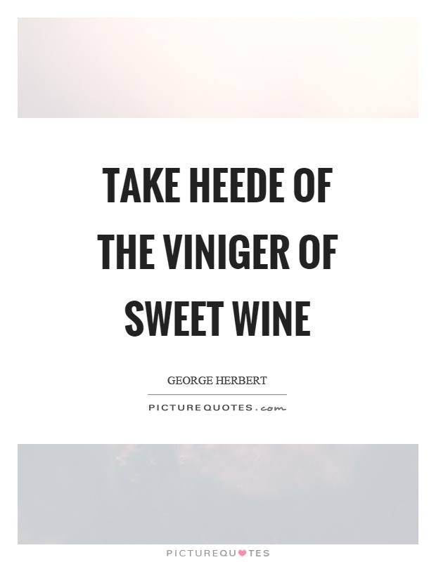 Take heede of the viniger of sweet wine Picture Quote #1