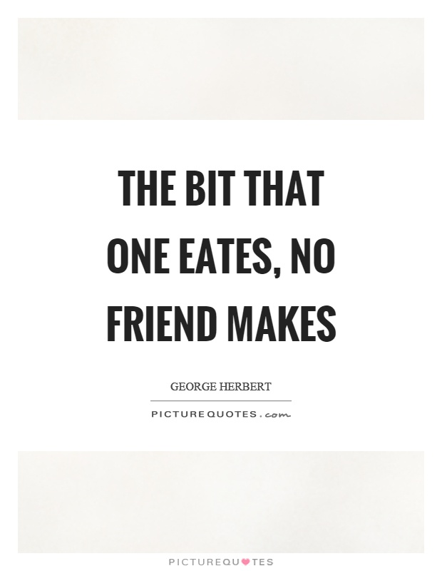 The bit that one eates, no friend makes Picture Quote #1