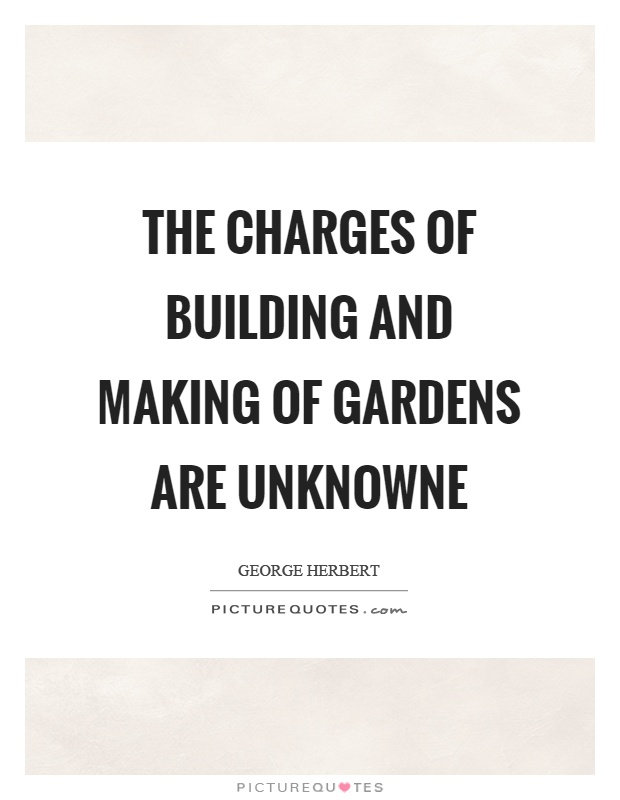 The charges of building and making of gardens are unknowne Picture Quote #1