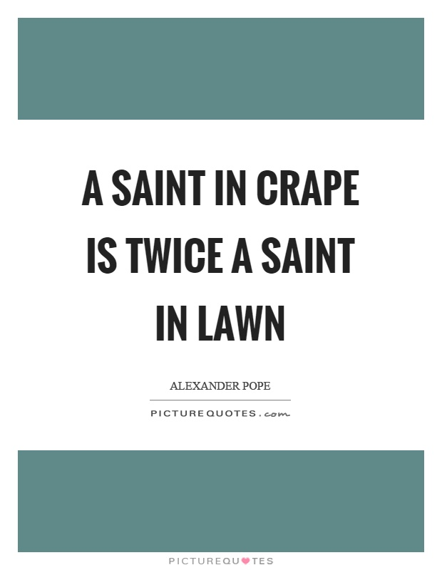 A saint in crape is twice a saint in lawn Picture Quote #1